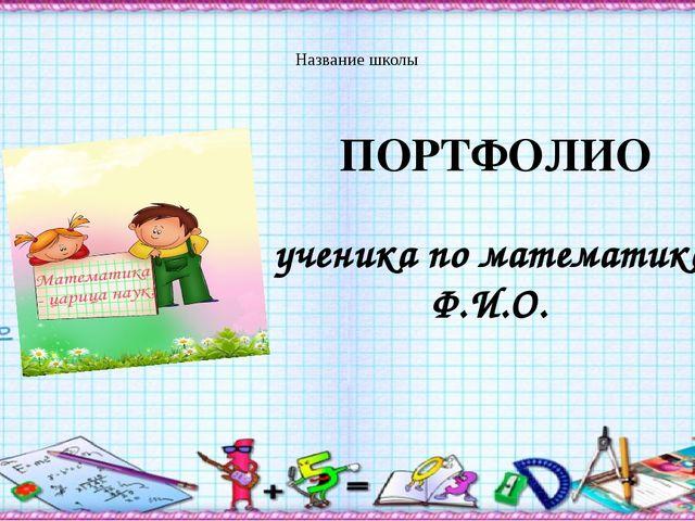 Название школы ПОРТФОЛИО ученика по математике Ф.И.О.