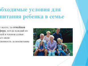 Необходимые условия для воспитания ребенка в семье Прежде всего, та семейная