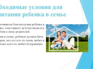 Необходимые условия для воспитания ребенка в семье Источником благополучия ре