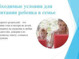 Необходимые условия для воспитания ребенка в семье Авторитет родителей – это
