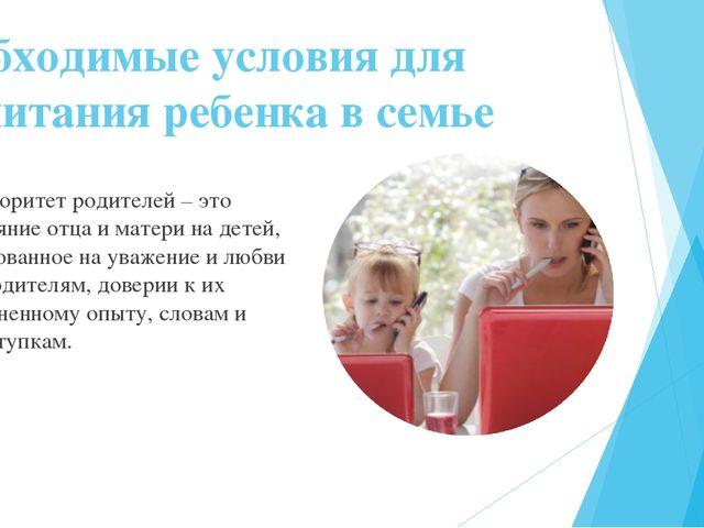 Необходимые условия для воспитания ребенка в семье Авторитет родителей – это...