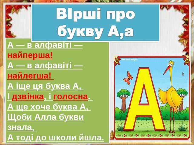 А — в алфавіті — найперша! А — в алфавіті — найлегша! А іще ця буква А, І дзв...