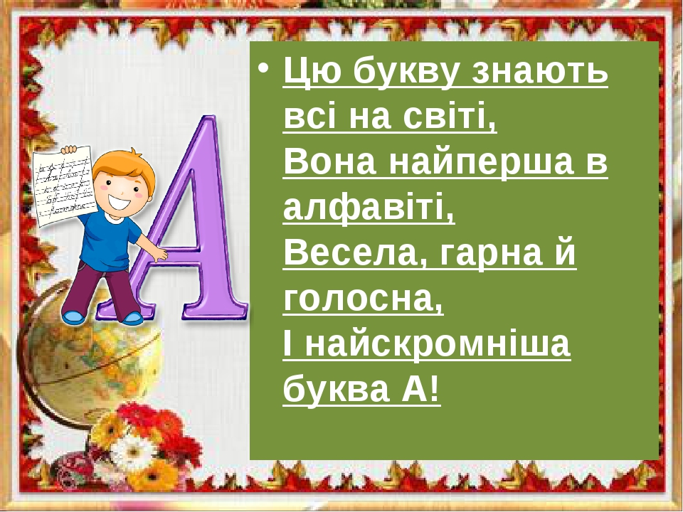 Цю букву знають всі на світі, Вона найперша в алфавіті, Весела, гарна й голос...