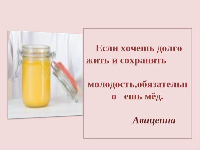 Если хочешь долго жить и сохранять молодость,обязательно ешь мёд. Авиценна
