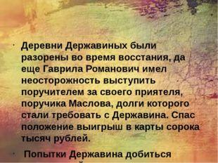 Деревни Державиных были разорены во время восстания, да еще Гаврила Романови