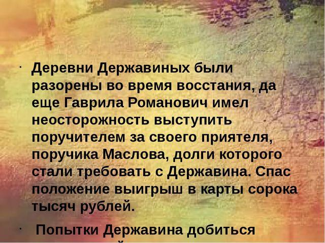 Деревни Державиных были разорены во время восстания, да еще Гаврила Романови...