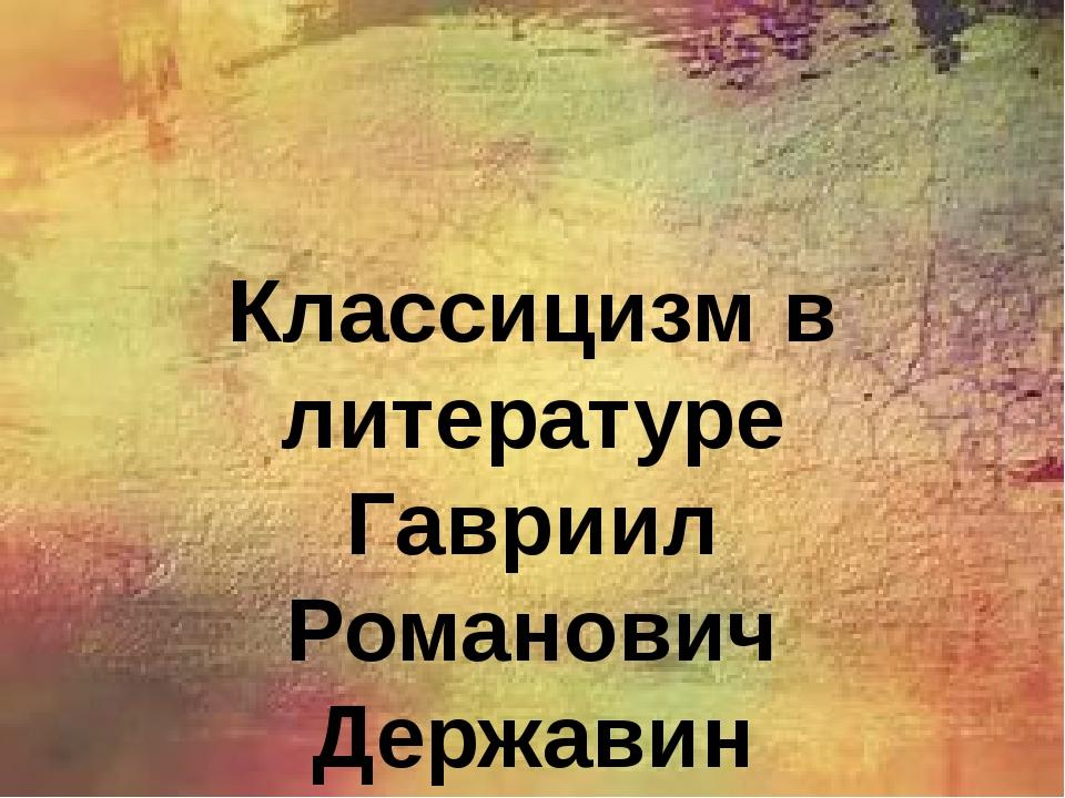 Классицизм в литературе Гавриил Романович Державин
