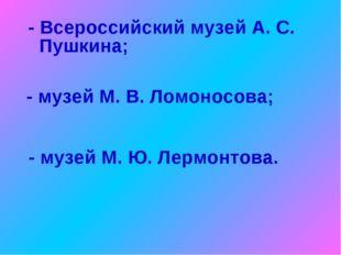 - Всероссийский музей А. С. Пушкина; - музей М. В. Ломоносова; - музей М. Ю.