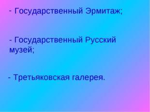 Государственный Эрмитаж; - Государственный Русский музей; - Третьяковская гал
