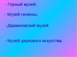 - Горный музей; - Музей гигиены; - Музей циркового искусства. - Дарвиновский