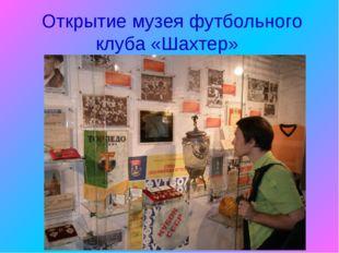 Открытие музея футбольного клуба «Шахтер»