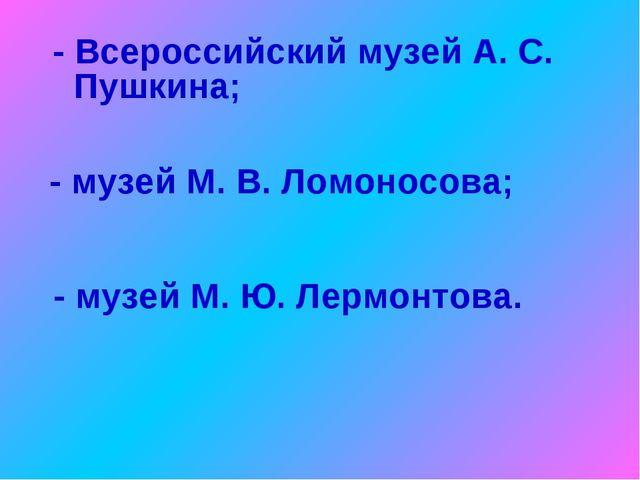 - Всероссийский музей А. С. Пушкина; - музей М. В. Ломоносова; - музей М. Ю....