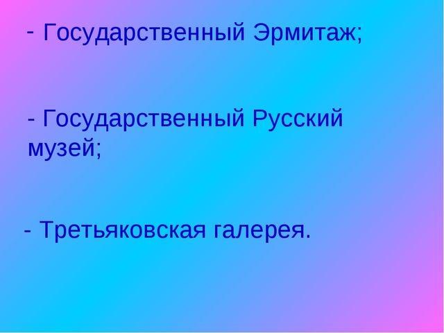 Государственный Эрмитаж; - Государственный Русский музей; - Третьяковская гал...