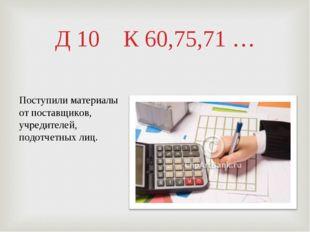 Д 10 К 60,75,71 … Поступили материалы от поставщиков, учредителей, подотчетны
