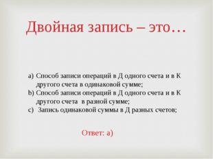 Двойная запись – это… Способ записи операций в Д одного счета и в К другого с