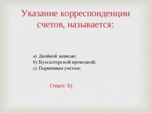 Указание корреспонденции счетов, называется: Двойной записью; Бухгалтерской п