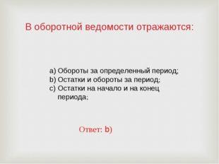 В оборотной ведомости отражаются: Обороты за определенный период; Остатки и о