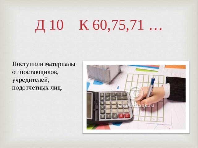 Д 10 К 60,75,71 … Поступили материалы от поставщиков, учредителей, подотчетны...