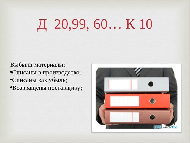 Д 20,99, 60… К 10 Выбыли материалы: Списаны в производство; Списаны как убыль...