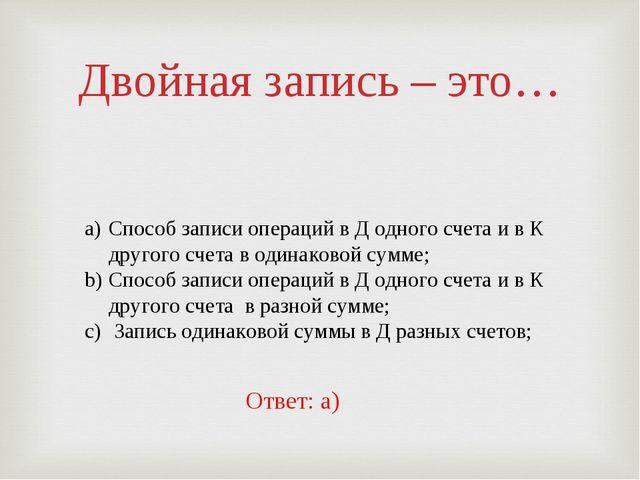 Двойная запись – это… Способ записи операций в Д одного счета и в К другого с...