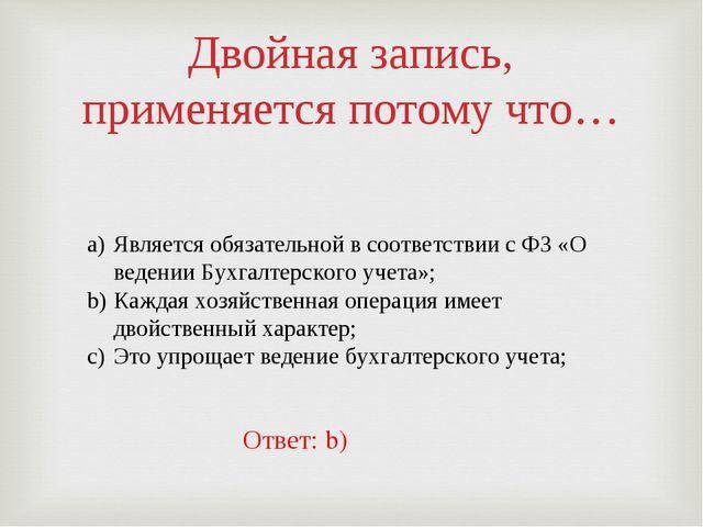 Двойная запись, применяется потому что… Является обязательной в соответствии...