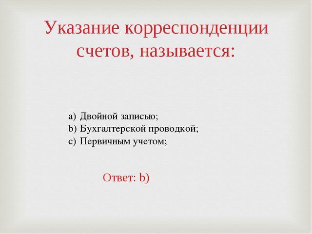 Указание корреспонденции счетов, называется: Двойной записью; Бухгалтерской п...