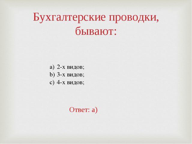 Бухгалтерские проводки, бывают: 2-х видов; 3-х видов; 4-х видов; Ответ: а)