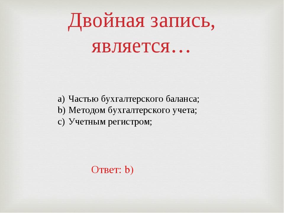 Двойная запись, является… Частью бухгалтерского баланса; Методом бухгалтерско...