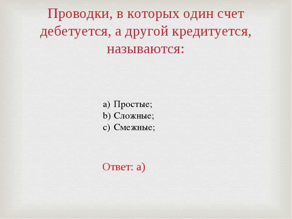 Проводки, в которых один счет дебетуется, а другой кредитуется, называются: П...