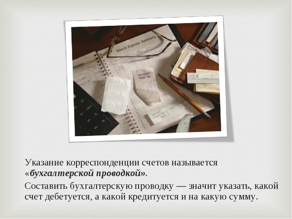 Указание корреспонденции счетов называется «бухгалтерской проводкой». Состав...