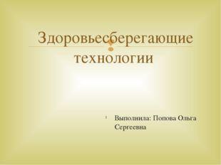 Выполнила: Попова Ольга Сергеевна Здоровьесберегающие технологии 