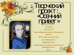Творческий проект: «Осенний привет» ВЫПОЛНИЛА УЧЕНЦА 10 КЛАССА Новосибирской