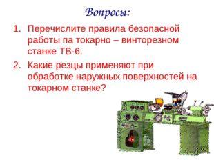Вопросы: Перечислите правила безопасной работы па токарно – винторезном станк