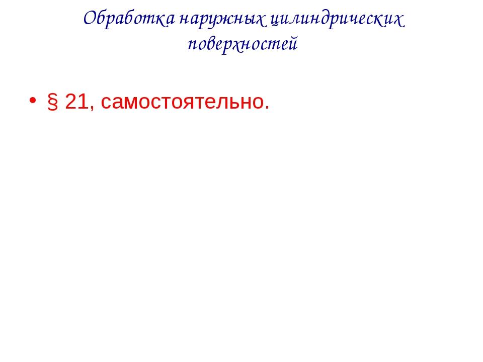 Обработка наружных цилиндрических поверхностей § 21, самостоятельно.
