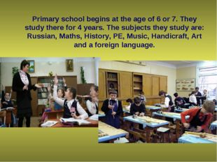 Primary school begins at the age of 6 or 7. They study there for 4 years. Th