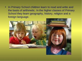 In Primary School children learn to read and write and the basis of arithmeti