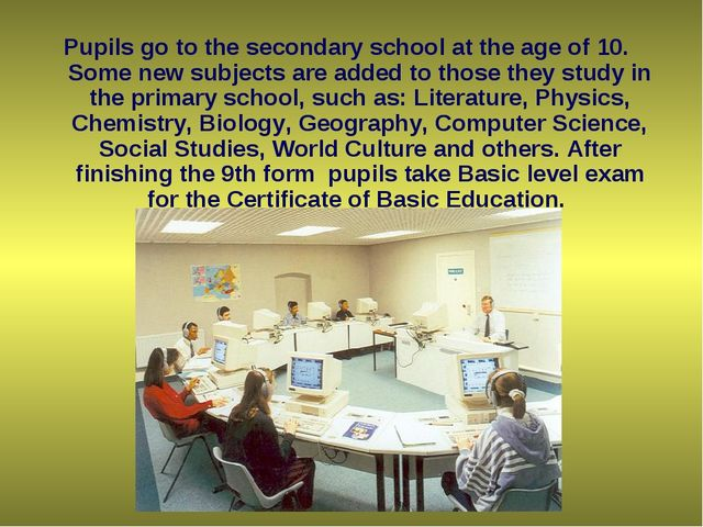 Pupils go to the secondary school at the age of 10. Some new subjects are ad...