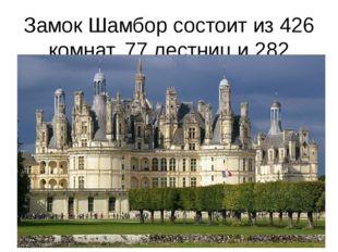 Замок Шамбор состоит из 426 комнат, 77 лестниц и 282 каминов.