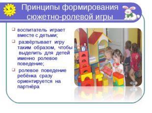 Принципы формирования сюжетно-ролевой игры воспитатель играет вместе с детьми