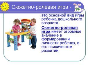 Сюжетно-ролевая игра - это основной вид игры ребенка дошкольного возраста.
