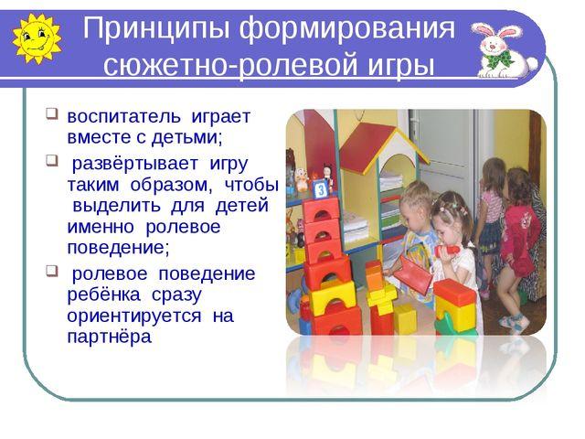Принципы формирования сюжетно-ролевой игры воспитатель играет вместе с детьми...