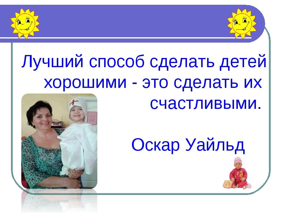 Лучший способ сделать детей хорошими - это сделать их счастливыми. Оскар Уайльд