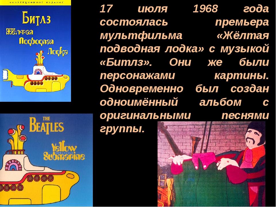 17 июля 1968 года состоялась премьера мультфильма «Жёлтая подводная лодка» с...