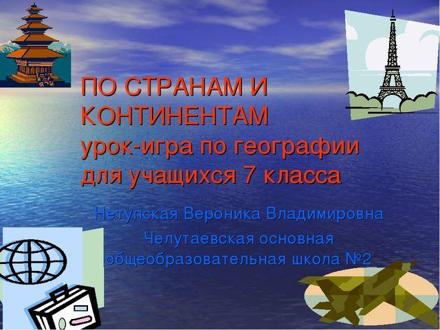 ПО СТРАНАМ И КОНТИНЕНТАМ урок-игра по географии для учащихся 7 класса Нетупск...