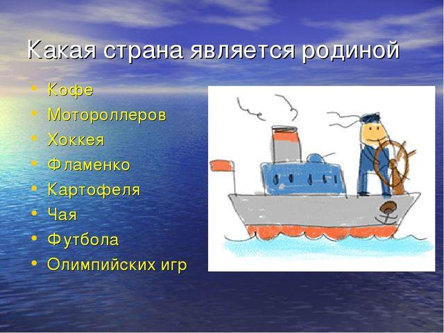 Какая страна является родиной Кофе Мотороллеров Хоккея Фламенко Картофеля Чая...