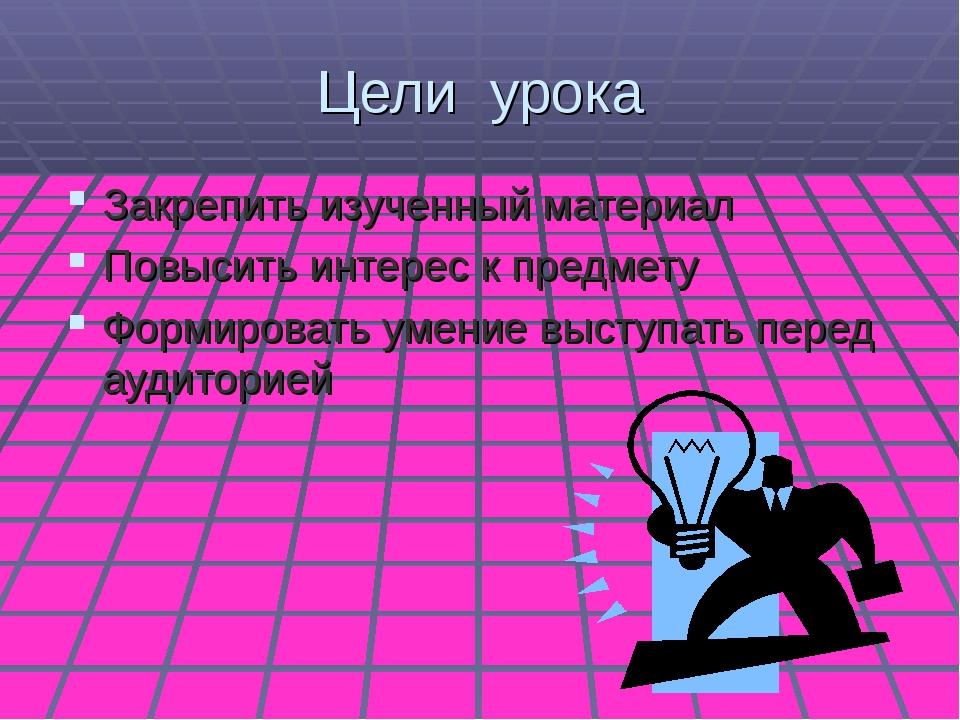 Цели урока Закрепить изученный материал Повысить интерес к предмету Формирова...