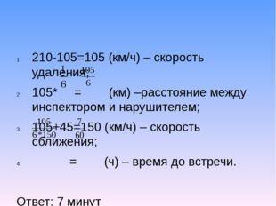 210-105=105 (км/ч) – скорость удаления; 105* = (км) –расстояние между инспект