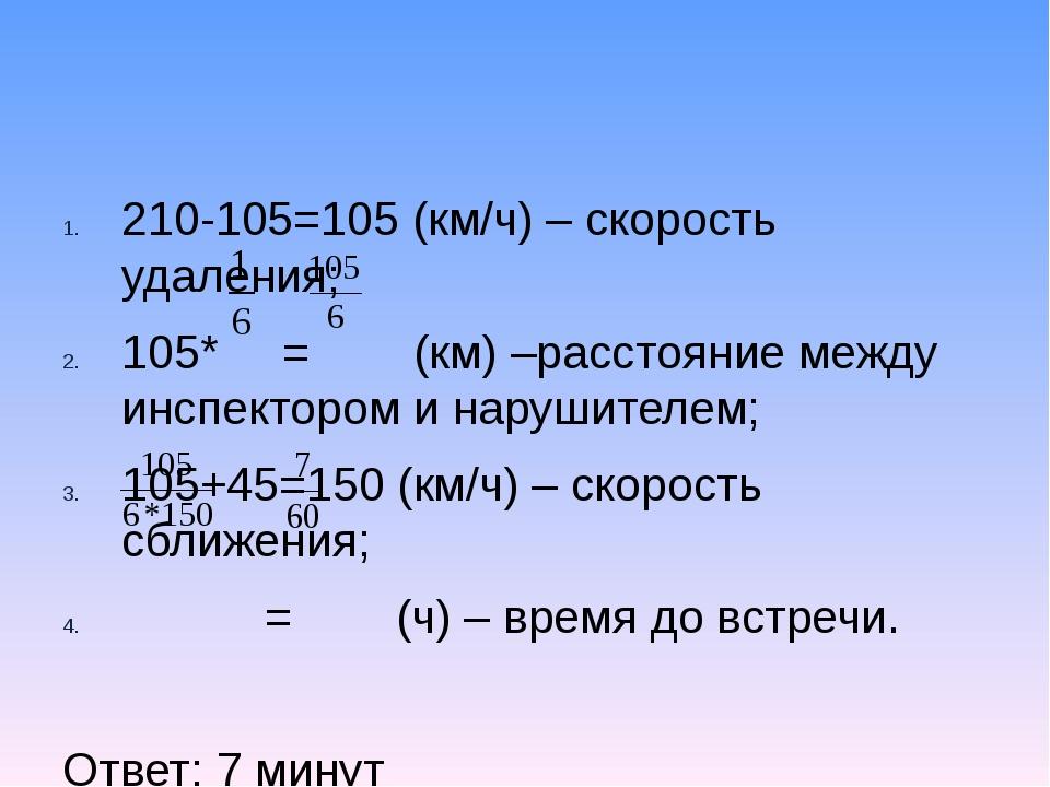 210-105=105 (км/ч) – скорость удаления; 105* = (км) –расстояние между инспект...