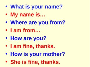 What is your name? My name is… Where are you from? I am from… How are you? I