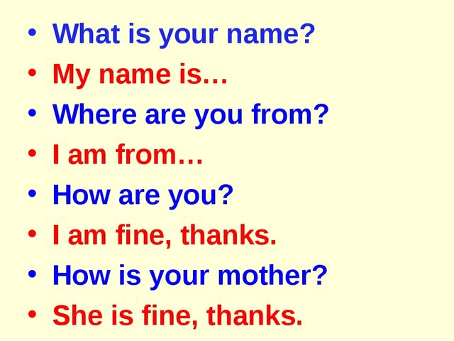 What is your name? My name is… Where are you from? I am from… How are you? I...